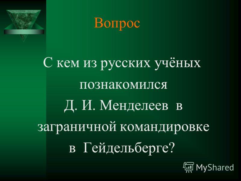 Вопрос С кем из русских учёных познакомился Д. И. Менделеев в заграничной командировке в Гейдельберге?