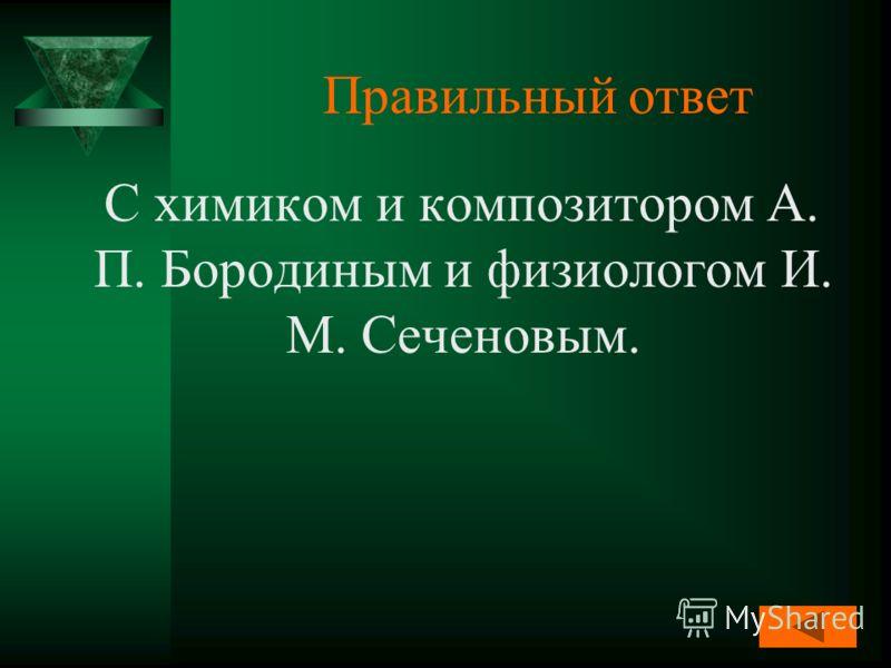 Правильный ответ С химиком и композитором А. П. Бородиным и физиологом И. М. Сеченовым.