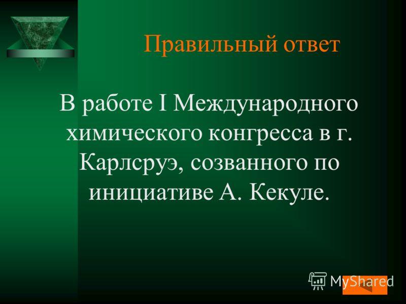 Правильный ответ В работе I Международного химического конгресса в г. Карлсруэ, созванного по инициативе А. Кекуле.