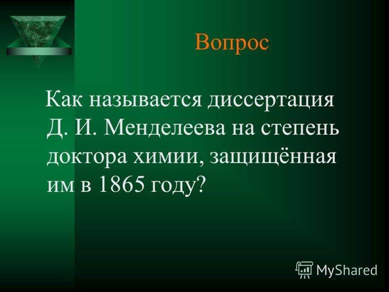 Вопрос Как называется диссертация Д. И. Менделеева на степень доктора химии, защищённая им в 1865 году?