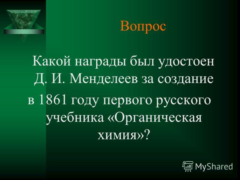 Вопрос Какой награды был удостоен Д. И. Менделеев за создание в 1861 году первого русского учебника «Органическая химия»?