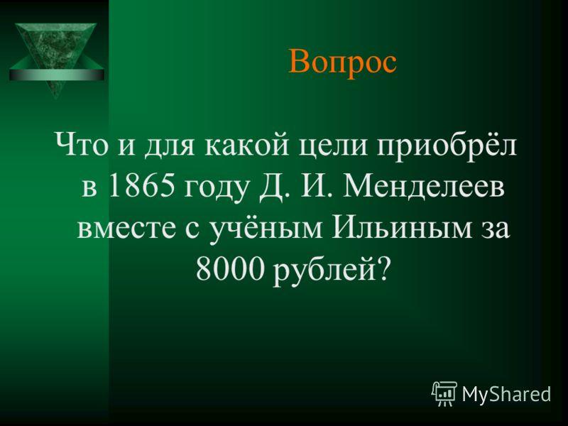 Вопрос Что и для какой цели приобрёл в 1865 году Д. И. Менделеев вместе с учёным Ильиным за 8000 рублей?