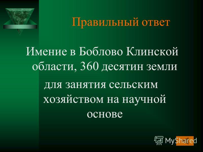Правильный ответ Имение в Боблово Клинской области, 360 десятин земли для занятия сельским хозяйством на научной основе