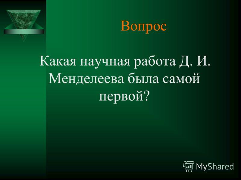 Вопрос Какая научная работа Д. И. Менделеева была самой первой?