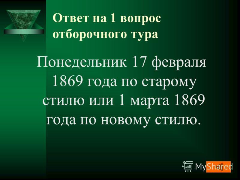 Ответ на 1 вопрос отборочного тура Понедельник 17 февраля 1869 года по старому стилю или 1 марта 1869 года по новому стилю.