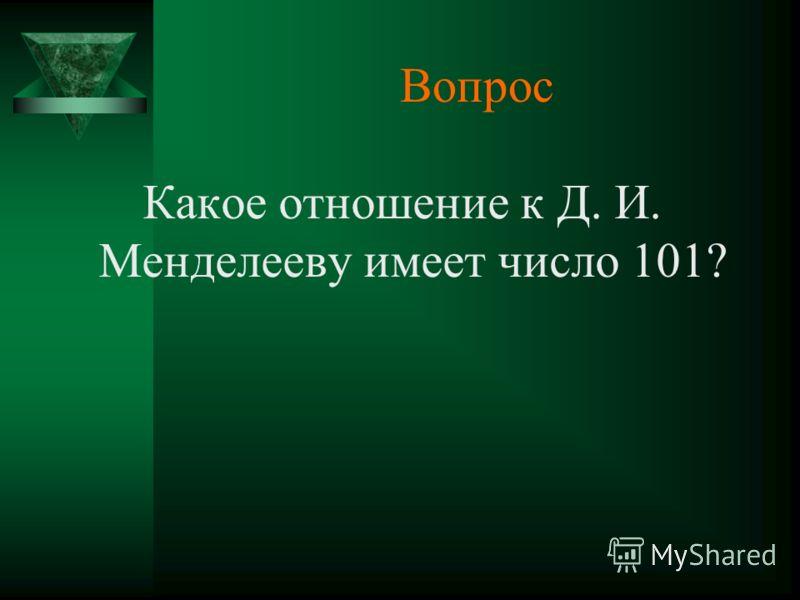 Вопрос Какое отношение к Д. И. Менделееву имеет число 101?