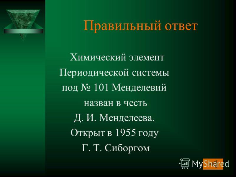 Правильный ответ Химический элемент Периодической системы под 101 Менделевий назван в честь Д. И. Менделеева. Открыт в 1955 году Г. Т. Сиборгом