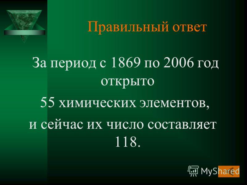 Правильный ответ За период с 1869 по 2006 год открыто 55 химических элементов, и сейчас их число составляет 118.