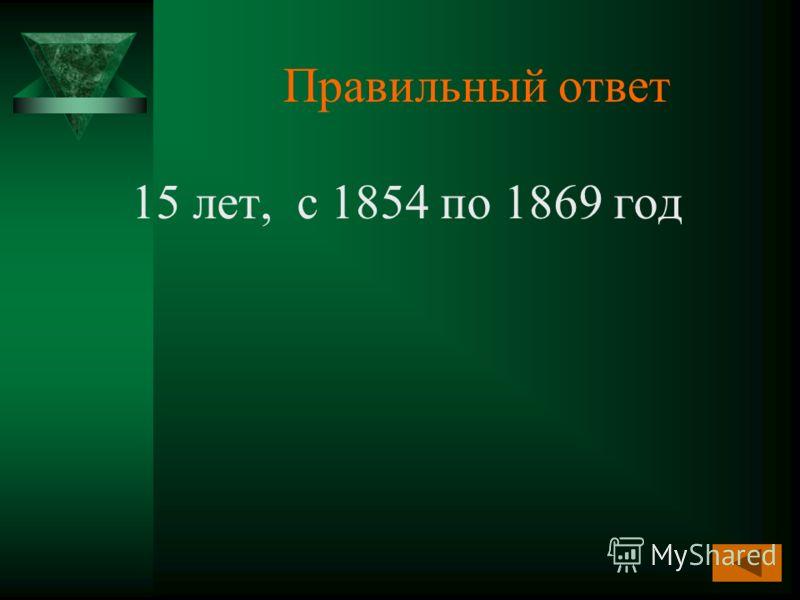 Правильный ответ 15 лет, с 1854 по 1869 год