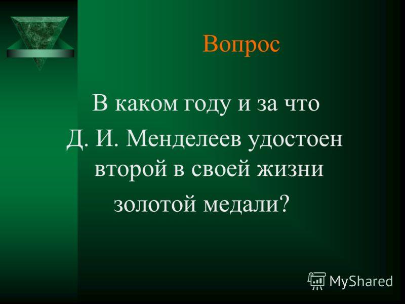 Вопрос В каком году и за что Д. И. Менделеев удостоен второй в своей жизни золотой медали?
