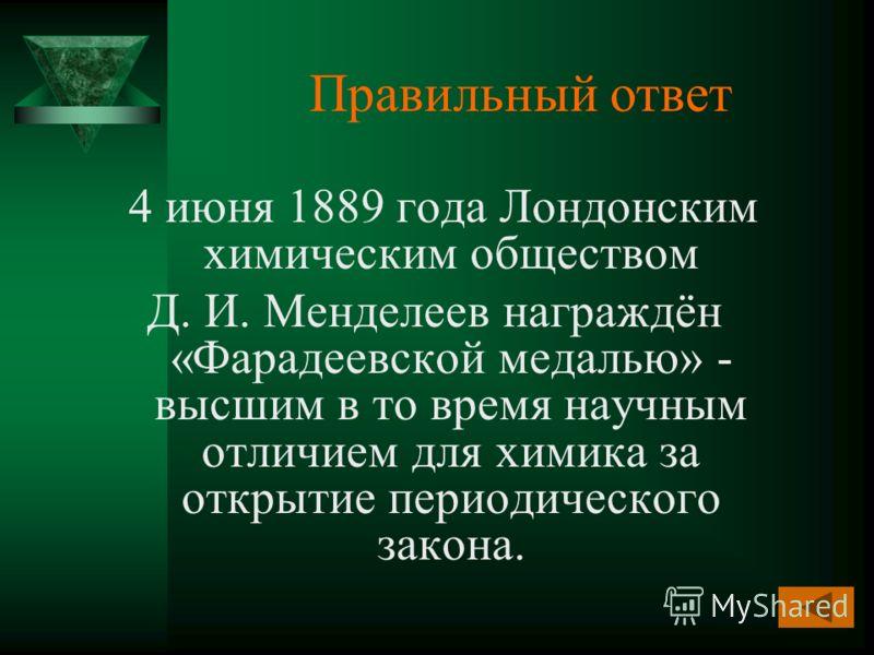 Правильный ответ 4 июня 1889 года Лондонским химическим обществом Д. И. Менделеев награждён «Фарадеевской медалью» - высшим в то время научным отличием для химика за открытие периодического закона.