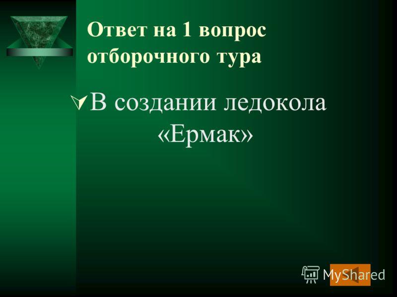 Ответ на 1 вопрос отборочного тура В создании ледокола «Ермак»