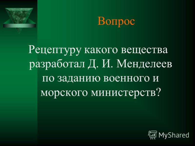 Вопрос Рецептуру какого вещества разработал Д. И. Менделеев по заданию военного и морского министерств?