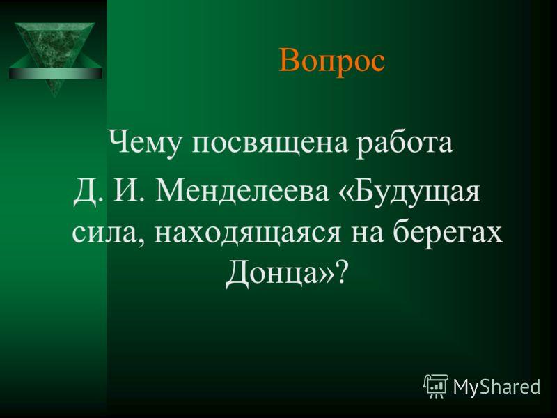 Вопрос Чему посвящена работа Д. И. Менделеева «Будущая сила, находящаяся на берегах Донца»?