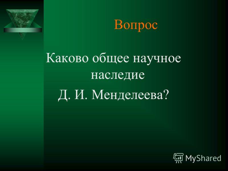 Вопрос Каково общее научное наследие Д. И. Менделеева?