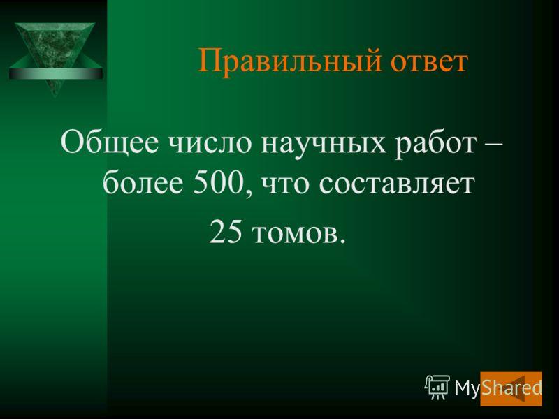 Правильный ответ Общее число научных работ – более 500, что составляет 25 томов.