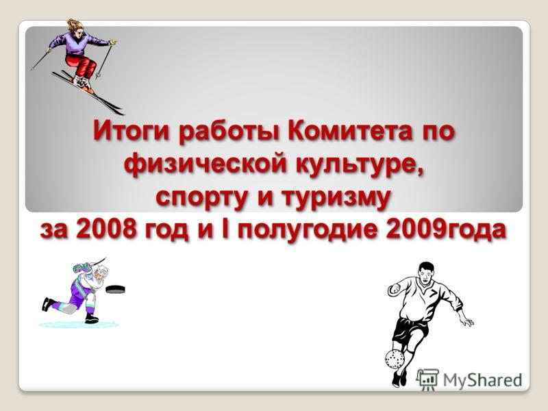 Итоги работы Комитета по физической культуре, спорту и туризму за 2008 год и I полугодие 2009года
