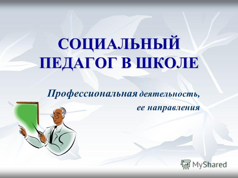 СОЦИАЛЬНЫЙ ПЕДАГОГ В ШКОЛЕ Профессиональная деятельность, ее направления