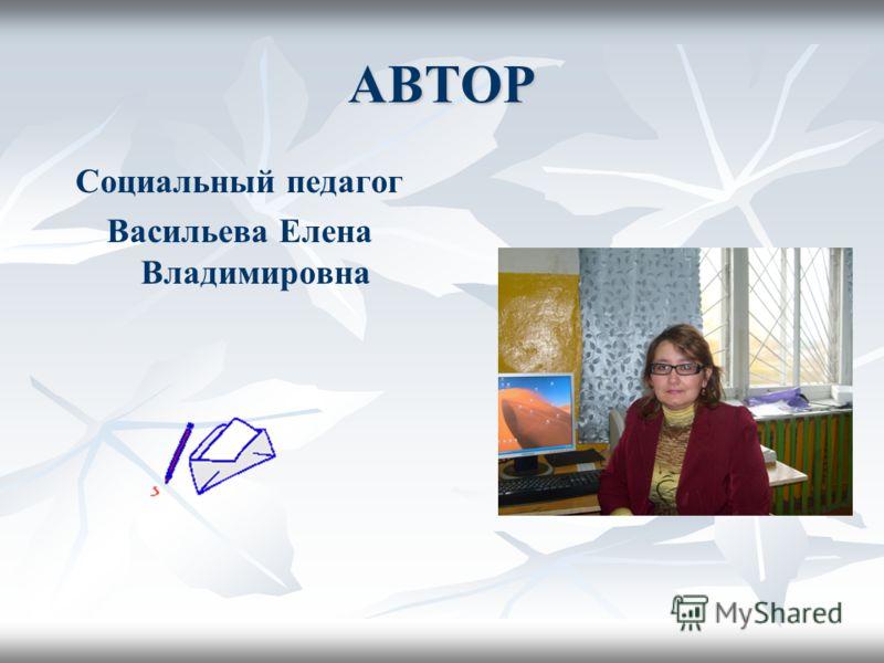 АВТОР Социальный педагог Васильева Елена Владимировна