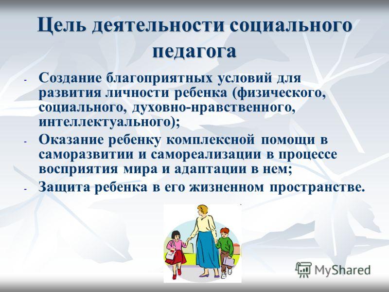 Цель деятельности социального педагога - - Создание благоприятных условий для развития личности ребенка (физического, социального, духовно-нравственного, интеллектуального); - - Оказание ребенку комплексной помощи в саморазвитии и самореализации в пр