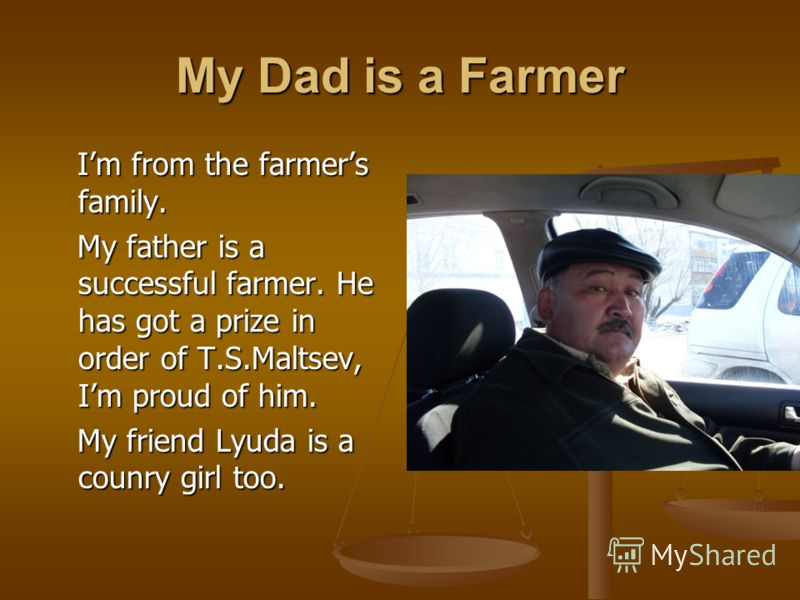 My Dad is a Farmer Im from the farmers family. Im from the farmers family. My father is a successful farmer. He has got a prize in order of T.S.Maltsev, Im proud of him. My father is a successful farmer. He has got a prize in order of T.S.Maltsev, Im