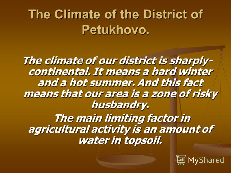 The Climate of the District of Petukhovo. The climate of our district is sharply- continental. It means a hard winter and a hot summer. And this fact means that our area is a zone of risky husbandry. The climate of our district is sharply- continenta
