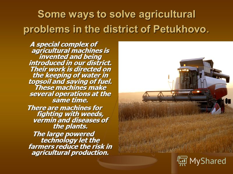 Some ways to solve agricultural problems in the district of Petukhovo. A special complex of agricultural machines is invented and being introduced in our district. Their work is directed on the keeping of water in topsoil and saving of fuel. These ma