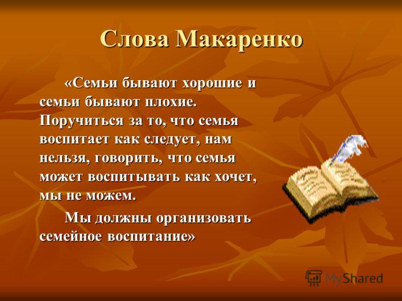 Слова Макаренко «Семьи бывают хорошие и семьи бывают плохие. Поручиться за то, что семья воспитает как следует, нам нельзя, говорить, что семья может воспитывать как хочет, мы не можем. Мы должны организовать семейное воспитание»