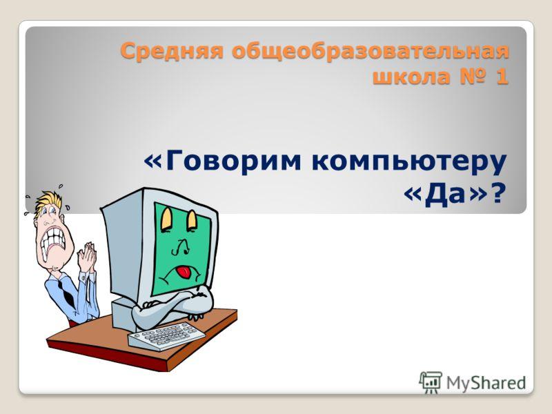 Средняя общеобразовательная школа 1 «Говорим компьютеру «Да»?