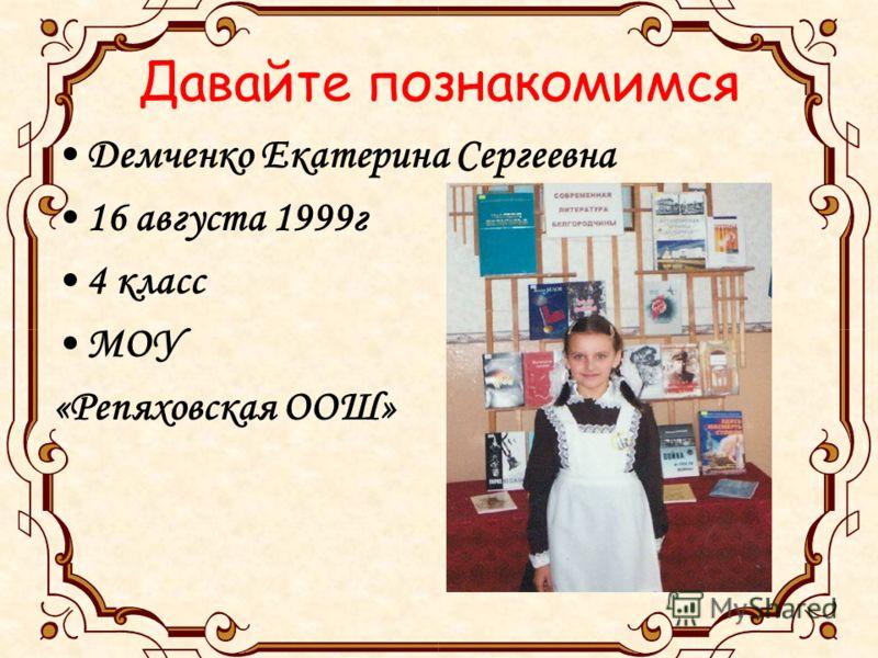 Давайте познакомимся Демченко Екатерина Сергеевна 16 августа 1999г 4 класс МОУ «Репяховская ООШ»