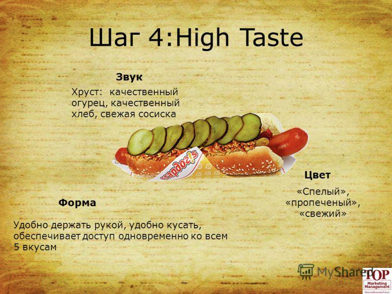 Шаг 4:High Taste Звук Цвет Хруст: качественный огурец, качественный хлеб, свежая сосиска «Спелый», «пропеченый», «свежий» Форма Удобно держать рукой, удобно кусать, обеспечивает доступ одновременно ко всем 5 вкусам