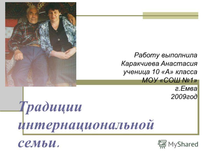 Традиции интернациональной семьи. Работу выполнила Каракчиева Анастасия ученица 10 «А» класса МОУ «СОШ 1» г.Емва 2009год