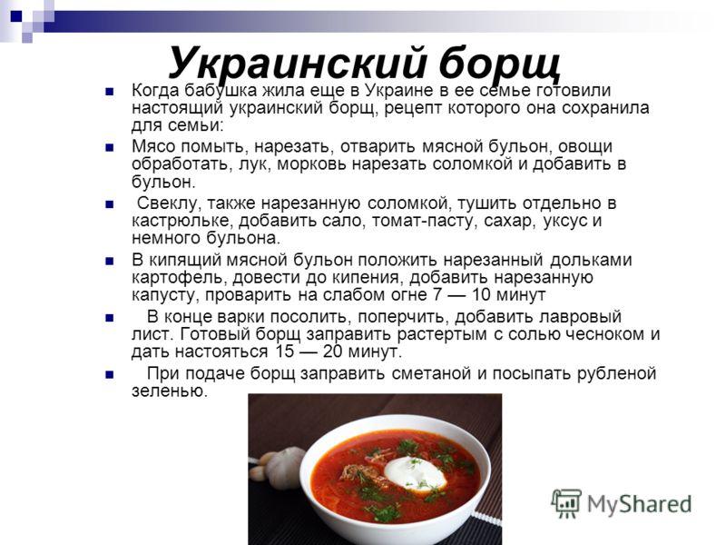 Украинский борщ Когда бабушка жила еще в Украине в ее семье готовили настоящий украинский борщ, рецепт которого она сохранила для семьи: Мясо помыть, нарезать, отварить мясной бульон, овощи обработать, лук, морковь нарезать соломкой и добавить в буль