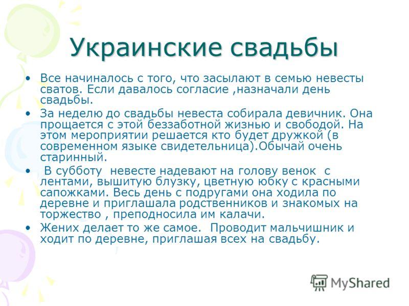 Украинские свадьбы Все начиналось с того, что засылают в семью невесты сватов. Если давалось согласие,назначали день свадьбы. За неделю до свадьбы невеста собирала девичник. Она прощается с этой беззаботной жизнью и свободой. На этом мероприятии реша