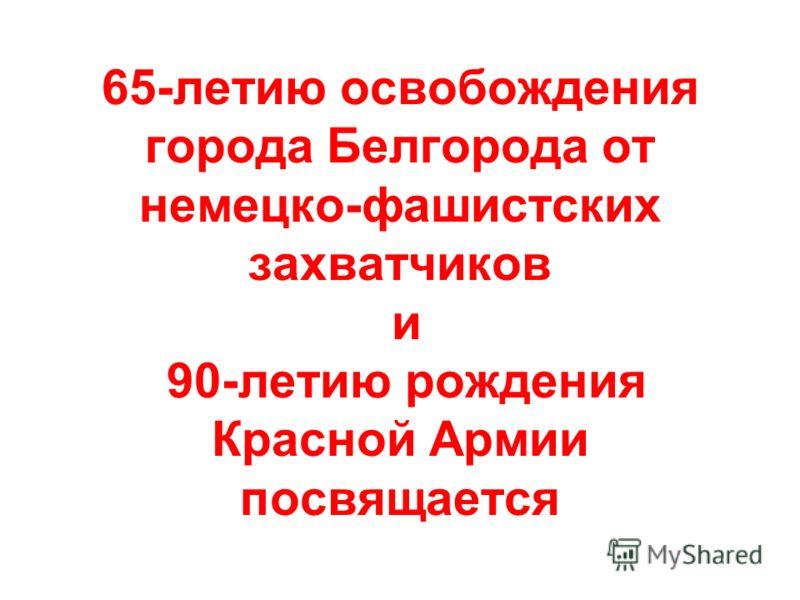 65-летию освобождения города Белгорода от немецко-фашистских захватчиков и 90-летию рождения Красной Армии посвящается