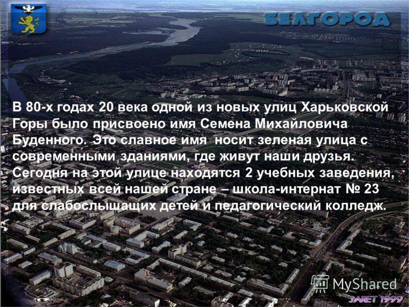 В 80-х годах 20 века одной из новых улиц Харьковской Горы было присвоено имя Семена Михайловича Буденного. Это славное имя носит зеленая улица с современными зданиями, где живут наши друзья. Сегодня на этой улице находятся 2 учебных заведения, извест