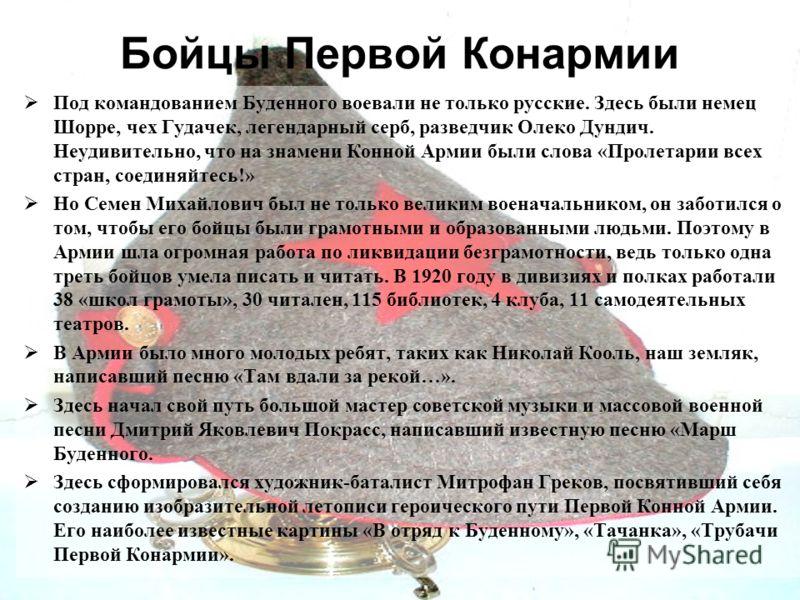 Бойцы Первой Конармии Под командованием Буденного воевали не только русские. Здесь были немец Шорре, чех Гудачек, легендарный серб, разведчик Олеко Дундич. Неудивительно, что на знамени Конной Армии были слова «Пролетарии всех стран, соединяйтесь!» Н