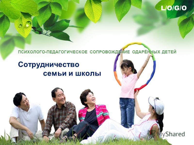 L/O/G/O ПСИХОЛОГО-ПЕДАГОГИЧЕСКОЕ СОПРОВОЖДЕНИЕ ОДАРЁННЫХ ДЕТЕЙ Сотрудничество семьи и школы