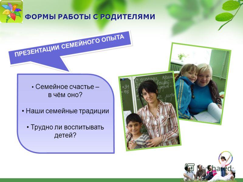 ФОРМЫ РАБОТЫ С РОДИТЕЛЯМИ ПРЕЗЕНТАЦИИ СЕМЕЙНОГО ОПЫТА Семейное счастье – в чём оно? Наши семейные традиции Трудно ли воспитывать детей?