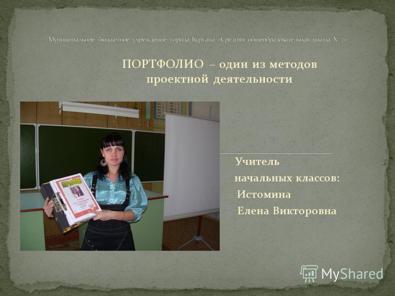 ПОРТФОЛИО – один из методов проектной деятельности Учитель начальных классов: Истомина Елена Викторовна