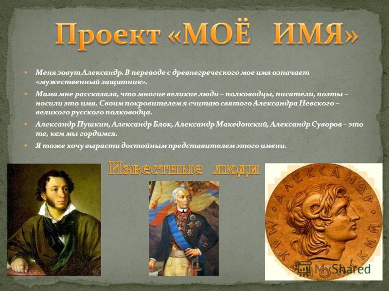 Меня зовут Александр. В переводе с древнегреческого мое имя означает «мужественный защитник». Мама мне рассказала, что многие великие люди – полководцы, писатели, поэты – носили это имя. Своим покровителем я считаю святого Александра Невского – велик