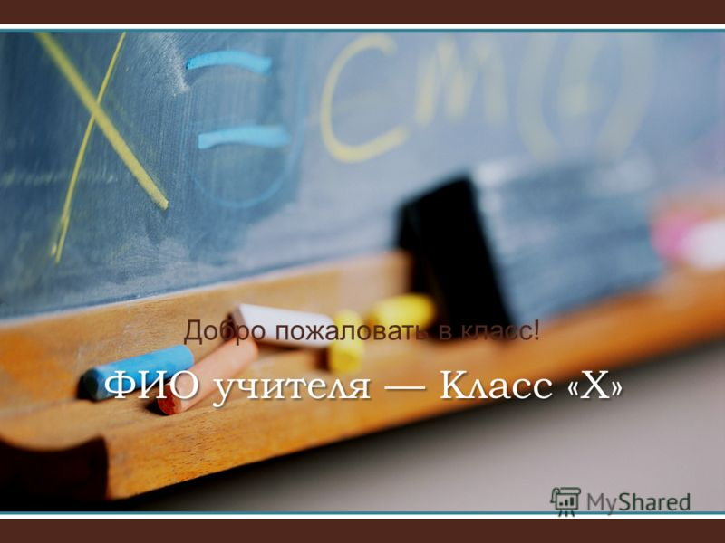 Добро пожаловать в класс! ФИО учителя Класс «Х»