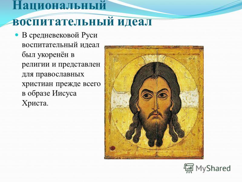 Национальный воспитательный идеал В средневековой Руси воспитательный идеал был укоренён в религии и представлен для православных христиан прежде всего в образе Иисуса Христа.