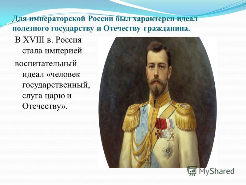 Для императорской России был характерен идеал полезного государству и Отечеству гражданина. В XVIII в. Россия стала империей воспитательный идеал «человек государственный, слуга царю и Отечеству».