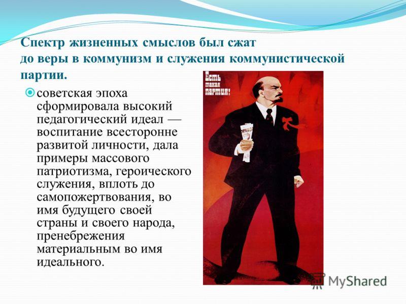 Спектр жизненных смыслов был сжат до веры в коммунизм и служения коммунистической партии. советская эпоха сформировала высокий педагогический идеал воспитание всесторонне развитой личности, дала примеры массового патриотизма, героического служения, в