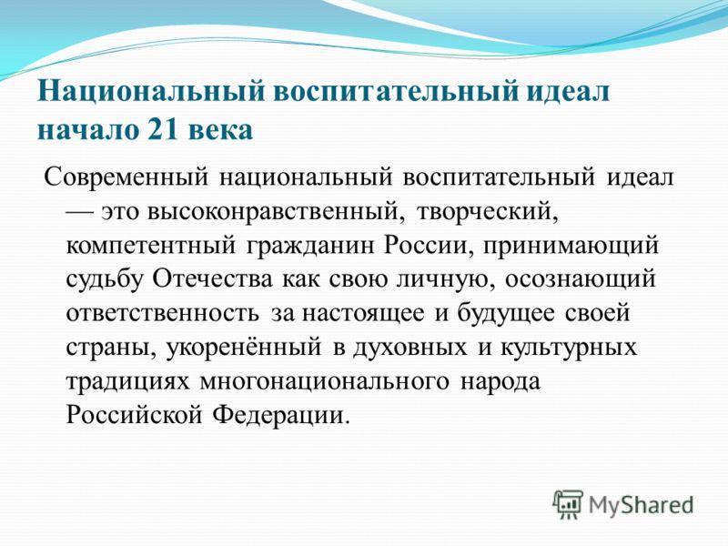 Национальный воспитательный идеал начало 21 века Современный национальный воспитательный идеал это высоконравственный, творческий, компетентный гражданин России, принимающий судьбу Отечества как свою личную, осознающий ответственность за настоящее и
