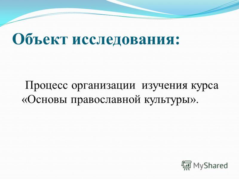 Объект исследования: Процесс организации изучения курса «Основы православной культуры».
