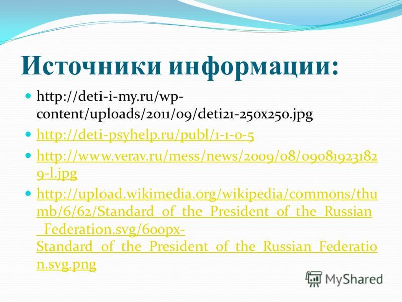 Источники информации: http://deti-i-my.ru/wp- content/uploads/2011/09/deti21-250x250.jpg http://deti-psyhelp.ru/publ/1-1-0-5 http://www.verav.ru/mess/news/2009/08/09081923182 9-l.jpg http://www.verav.ru/mess/news/2009/08/09081923182 9-l.jpg http://up