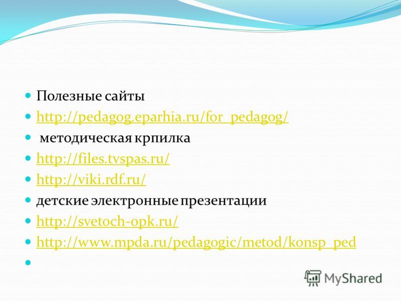 Полезные сайты http://pedagog.eparhia.ru/for_pedagog/ методическая крпилка http://files.tvspas.ru/ http://viki.rdf.ru/ детские электронные презентации http://svetoch-opk.ru/ http://www.mpda.ru/pedagogic/metod/konsp_ped