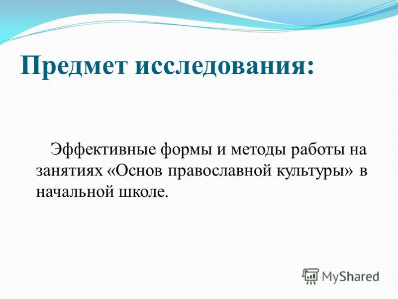 Предмет исследования: Эффективные формы и методы работы на занятиях «Основ православной культуры» в начальной школе.